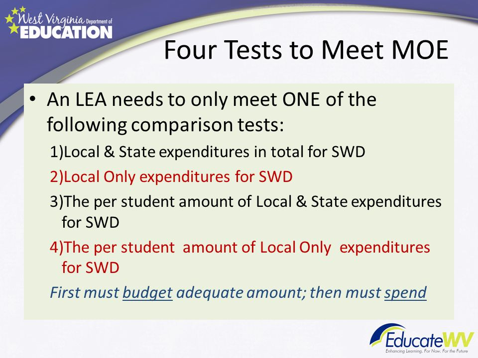 Four Tests to Meet MOE An LEA needs to only meet ONE of the following comparison tests: 1)Local & State expenditures in total for SWD 2)Local Only expenditures for SWD 3)The per student amount of Local & State expenditures for SWD 4)The per student amount of Local Only expenditures for SWD First must budget adequate amount; then must spend