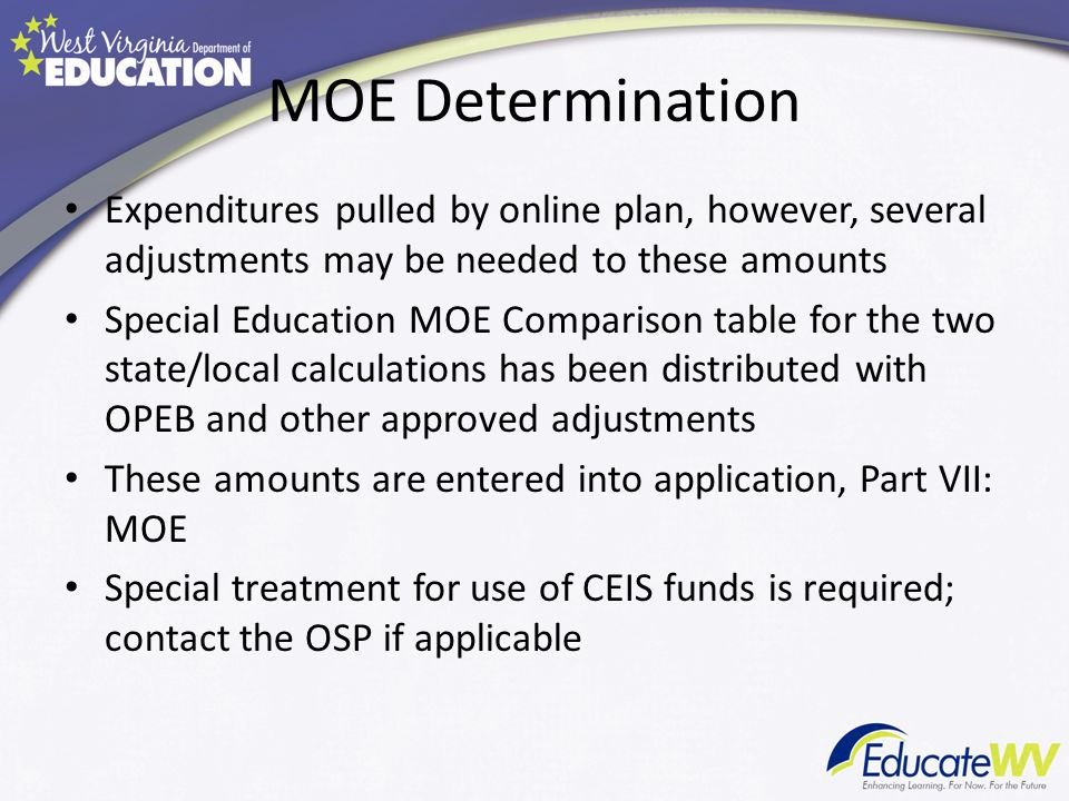 MOE Determination Expenditures pulled by online plan, however, several adjustments may be needed to these amounts Special Education MOE Comparison table for the two state/local calculations has been distributed with OPEB and other approved adjustments These amounts are entered into application, Part VII: MOE Special treatment for use of CEIS funds is required; contact the OSP if applicable