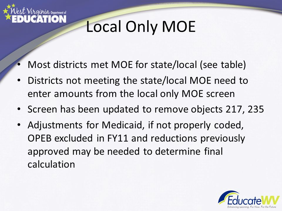 Local Only MOE Most districts met MOE for state/local (see table) Districts not meeting the state/local MOE need to enter amounts from the local only MOE screen Screen has been updated to remove objects 217, 235 Adjustments for Medicaid, if not properly coded, OPEB excluded in FY11 and reductions previously approved may be needed to determine final calculation