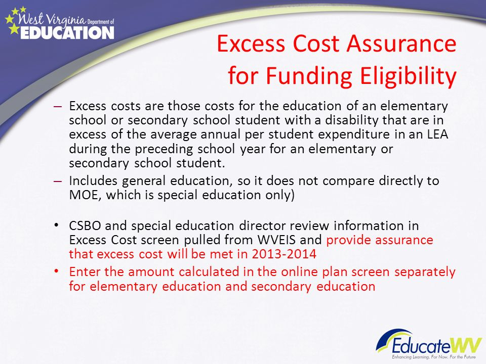 Excess Cost Assurance for Funding Eligibility – Excess costs are those costs for the education of an elementary school or secondary school student with a disability that are in excess of the average annual per student expenditure in an LEA during the preceding school year for an elementary or secondary school student.
