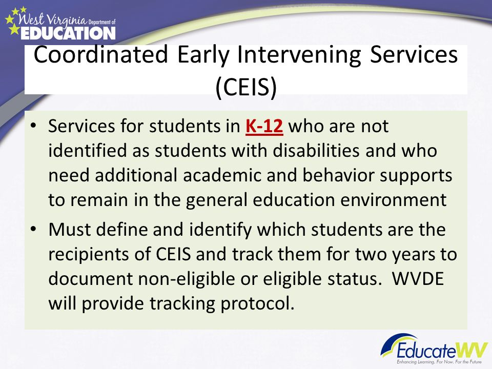 Coordinated Early Intervening Services (CEIS) Services for students in K-12 who are not identified as students with disabilities and who need additional academic and behavior supports to remain in the general education environment Must define and identify which students are the recipients of CEIS and track them for two years to document non-eligible or eligible status.