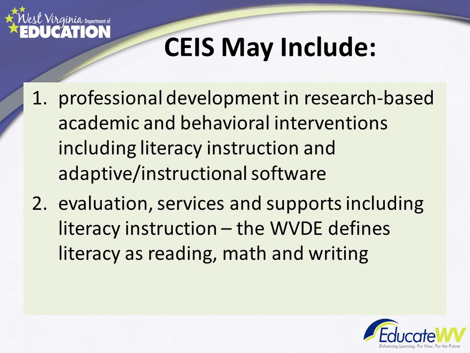CEIS May Include: 1.professional development in research-based academic and behavioral interventions including literacy instruction and adaptive/instructional software 2.evaluation, services and supports including literacy instruction – the WVDE defines literacy as reading, math and writing