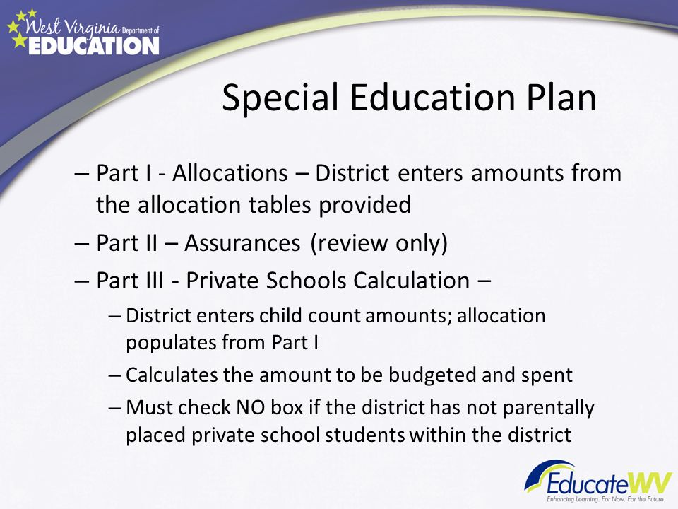 Special Education Plan – Part I - Allocations – District enters amounts from the allocation tables provided – Part II – Assurances (review only) – Part III - Private Schools Calculation – – District enters child count amounts; allocation populates from Part I – Calculates the amount to be budgeted and spent – Must check NO box if the district has not parentally placed private school students within the district