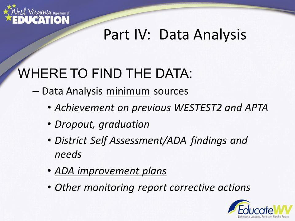 Part IV: Data Analysis WHERE TO FIND THE DATA: – Data Analysis minimum sources Achievement on previous WESTEST2 and APTA Dropout, graduation District Self Assessment/ADA findings and needs ADA improvement plans Other monitoring report corrective actions