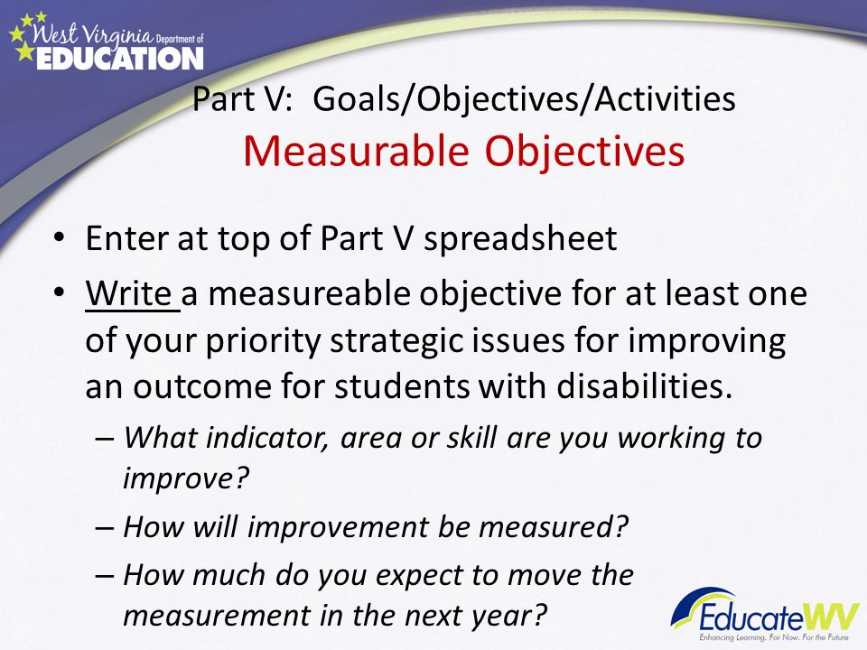 Part V: Goals/Objectives/Activities Measurable Objectives Enter at top of Part V spreadsheet Write a measureable objective for at least one of your priority strategic issues for improving an outcome for students with disabilities.