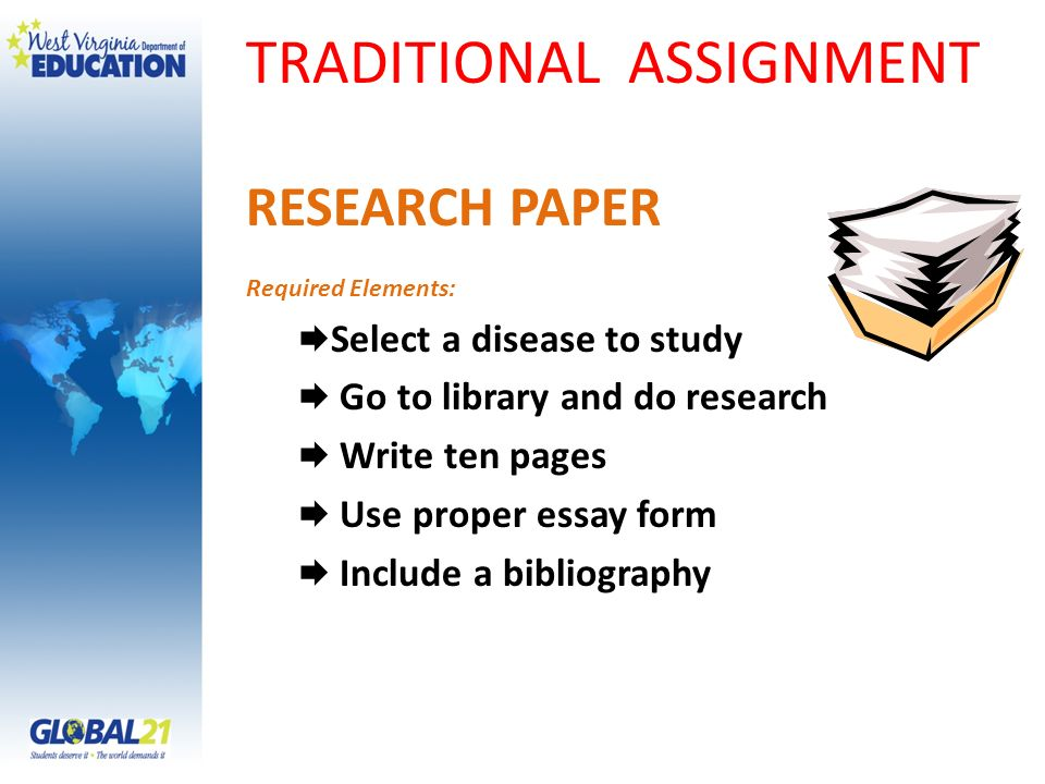 TRADITIONAL ASSIGNMENT RESEARCH PAPER Required Elements: Select a disease to study Go to library and do research Write ten pages Use proper essay form Include a bibliography