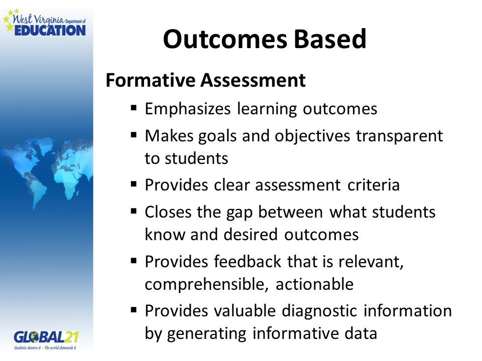 Outcomes Based Formative Assessment Emphasizes learning outcomes Makes goals and objectives transparent to students Provides clear assessment criteria Closes the gap between what students know and desired outcomes Provides feedback that is relevant, comprehensible, actionable Provides valuable diagnostic information by generating informative data