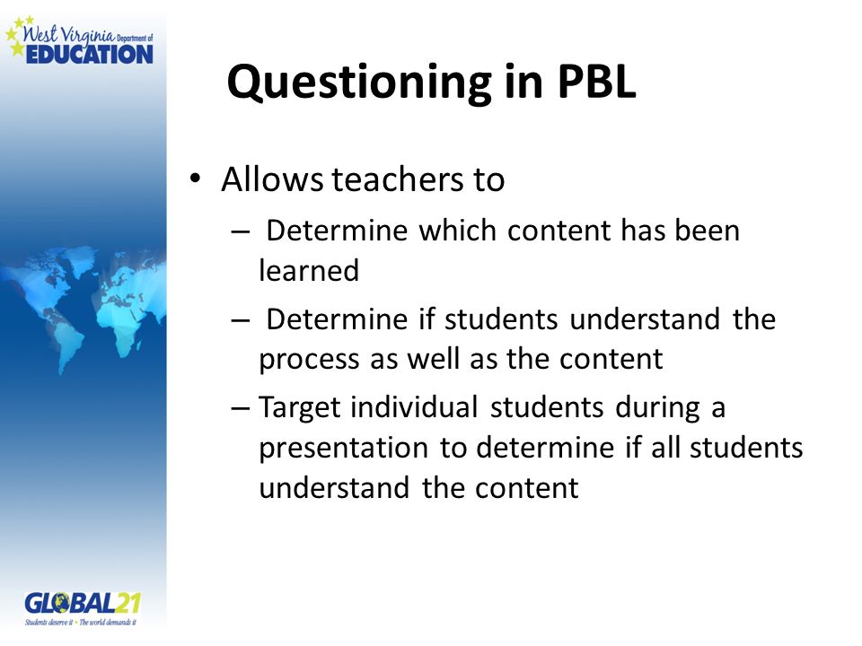 Questioning in PBL Allows teachers to – Determine which content has been learned – Determine if students understand the process as well as the content – Target individual students during a presentation to determine if all students understand the content