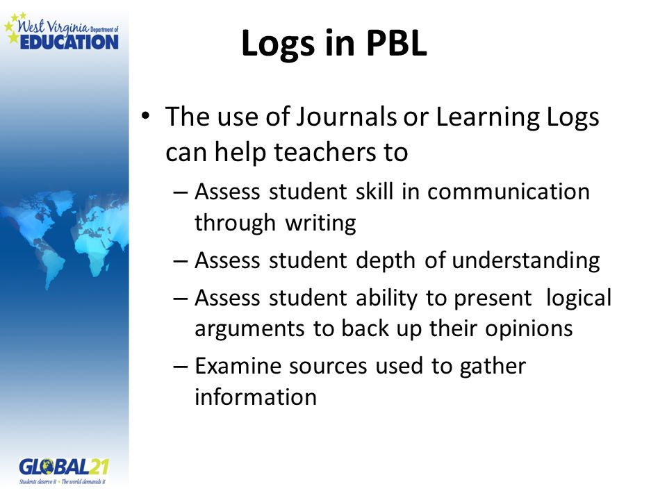 Logs in PBL The use of Journals or Learning Logs can help teachers to – Assess student skill in communication through writing – Assess student depth of understanding – Assess student ability to present logical arguments to back up their opinions – Examine sources used to gather information