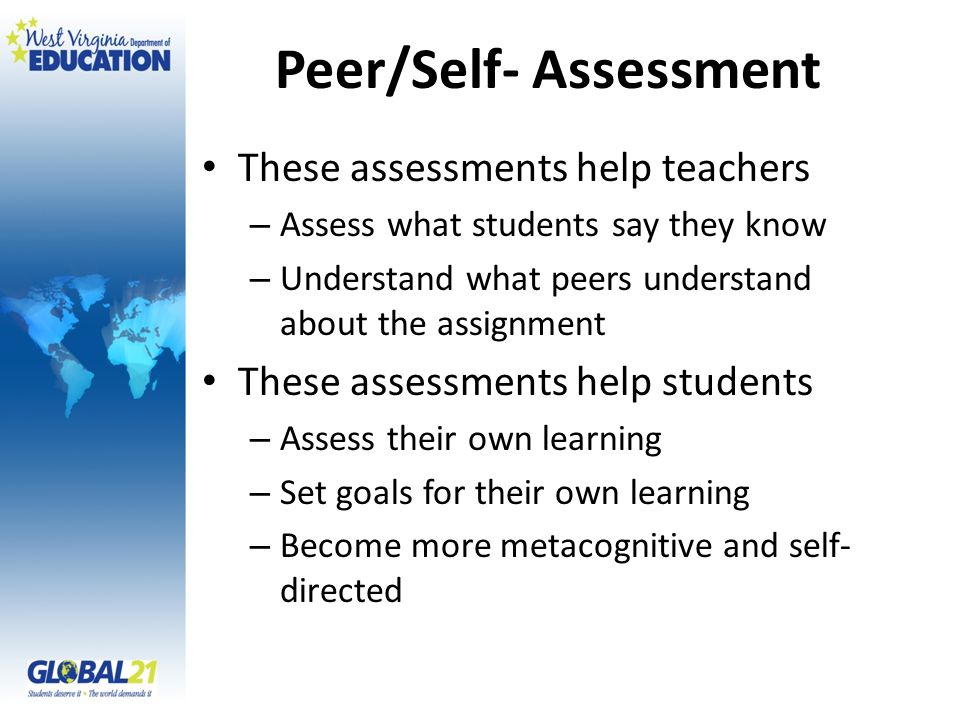 Peer/Self- Assessment These assessments help teachers – Assess what students say they know – Understand what peers understand about the assignment These assessments help students – Assess their own learning – Set goals for their own learning – Become more metacognitive and self- directed