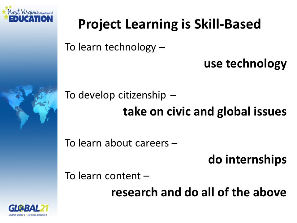 Project Learning is Skill-Based To learn technology – use technology To develop citizenship – take on civic and global issues To learn about careers – do internships To learn content – research and do all of the above