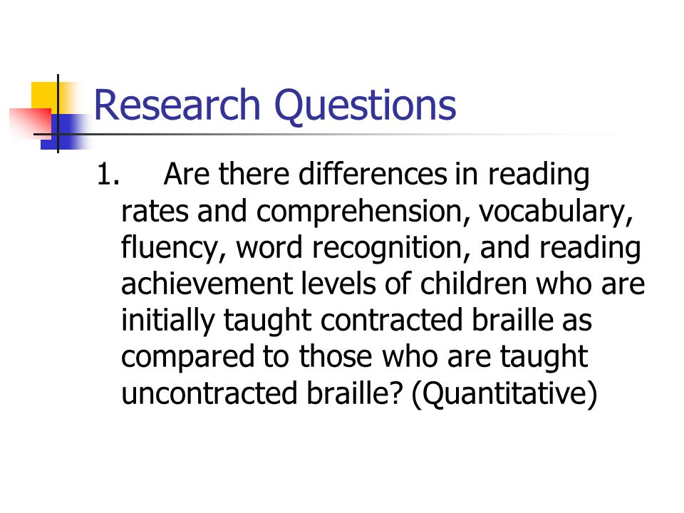 Research Questions 1.Are there differences in reading rates and comprehension, vocabulary, fluency, word recognition, and reading achievement levels of children who are initially taught contracted braille as compared to those who are taught uncontracted braille.