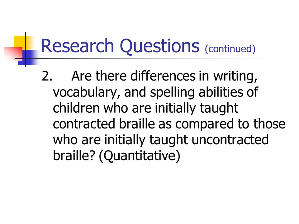 Research Questions (continued) 2.Are there differences in writing, vocabulary, and spelling abilities of children who are initially taught contracted braille as compared to those who are initially taught uncontracted braille.