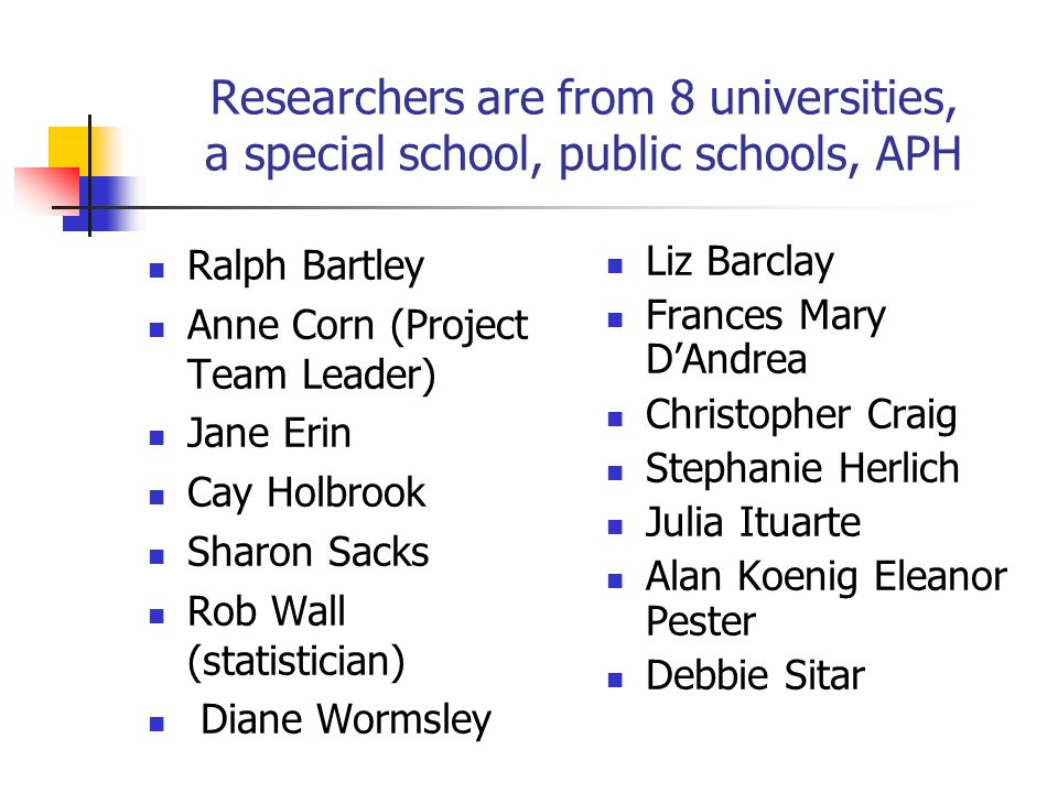Researchers are from 8 universities, a special school, public schools, APH Ralph Bartley Anne Corn (Project Team Leader) Jane Erin Cay Holbrook Sharon Sacks Rob Wall (statistician) Diane Wormsley Liz Barclay Frances Mary DAndrea Christopher Craig Stephanie Herlich Julia Ituarte Alan Koenig Eleanor Pester Debbie Sitar