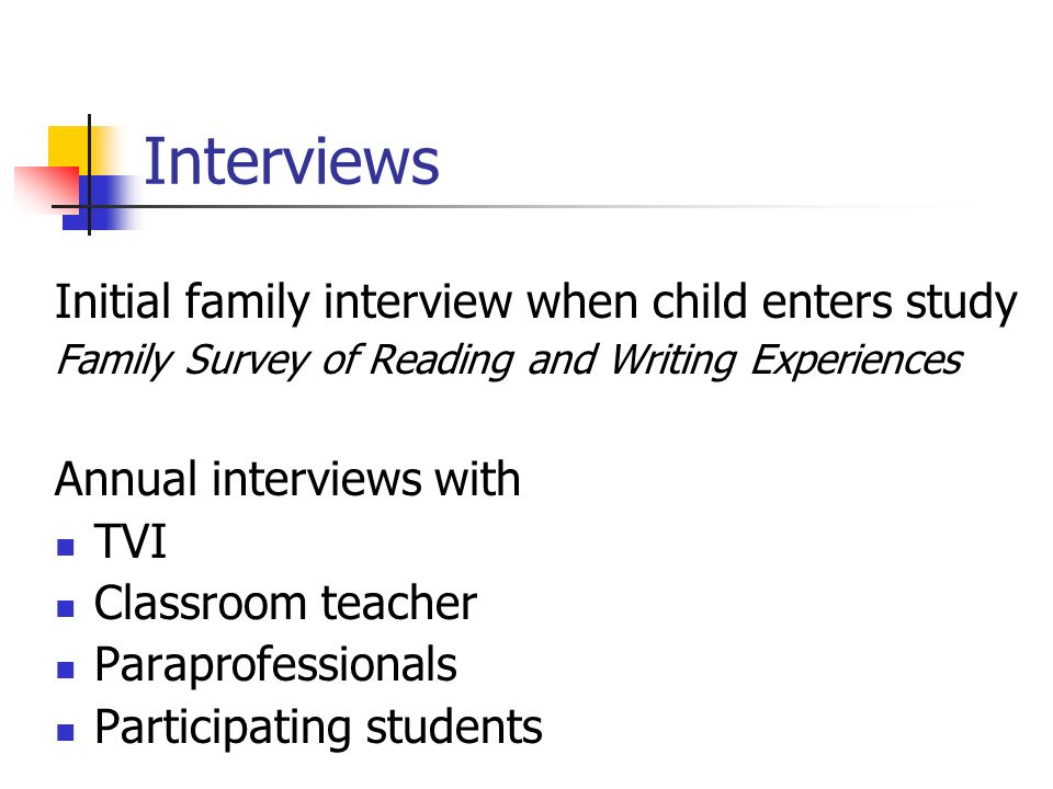 Interviews Initial family interview when child enters study Family Survey of Reading and Writing Experiences Annual interviews with TVI Classroom teacher Paraprofessionals Participating students