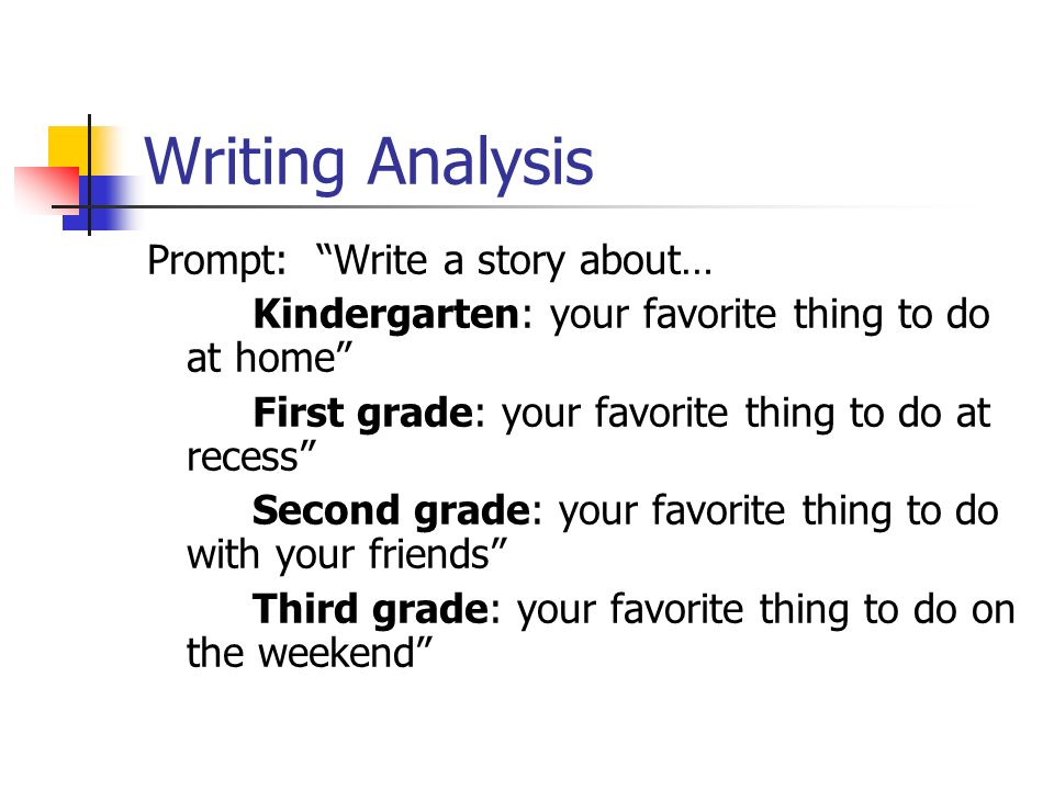 Writing Analysis Prompt: Write a story about… Kindergarten: your favorite thing to do at home First grade: your favorite thing to do at recess Second grade: your favorite thing to do with your friends Third grade: your favorite thing to do on the weekend