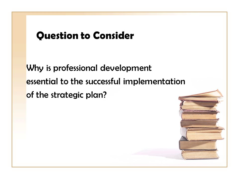 Question to Consider Why is professional development essential to the successful implementation of the strategic plan