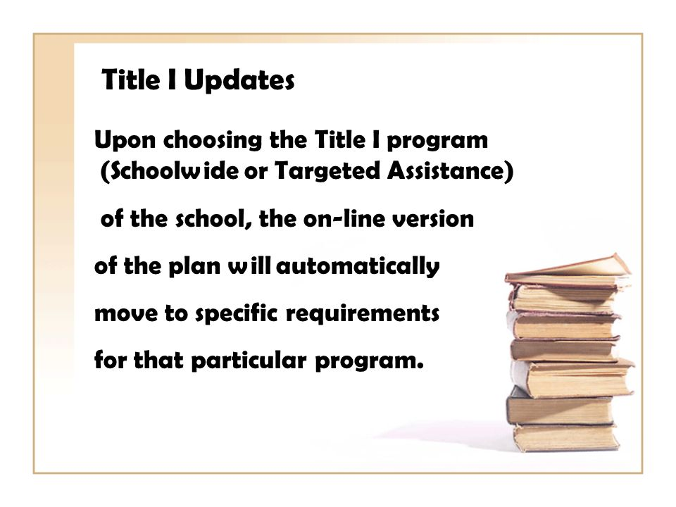 Title I Updates Upon choosing the Title I program (Schoolwide or Targeted Assistance) of the school, the on-line version of the plan will automatically move to specific requirements for that particular program.