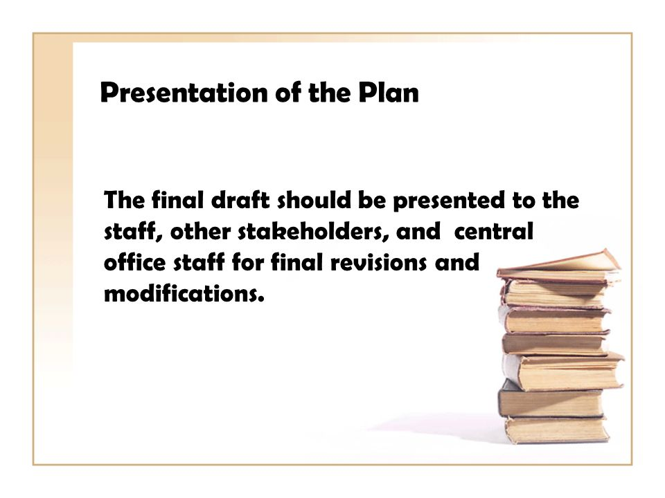 Presentation of the Plan The final draft should be presented to the staff, other stakeholders, and central office staff for final revisions and modifications.