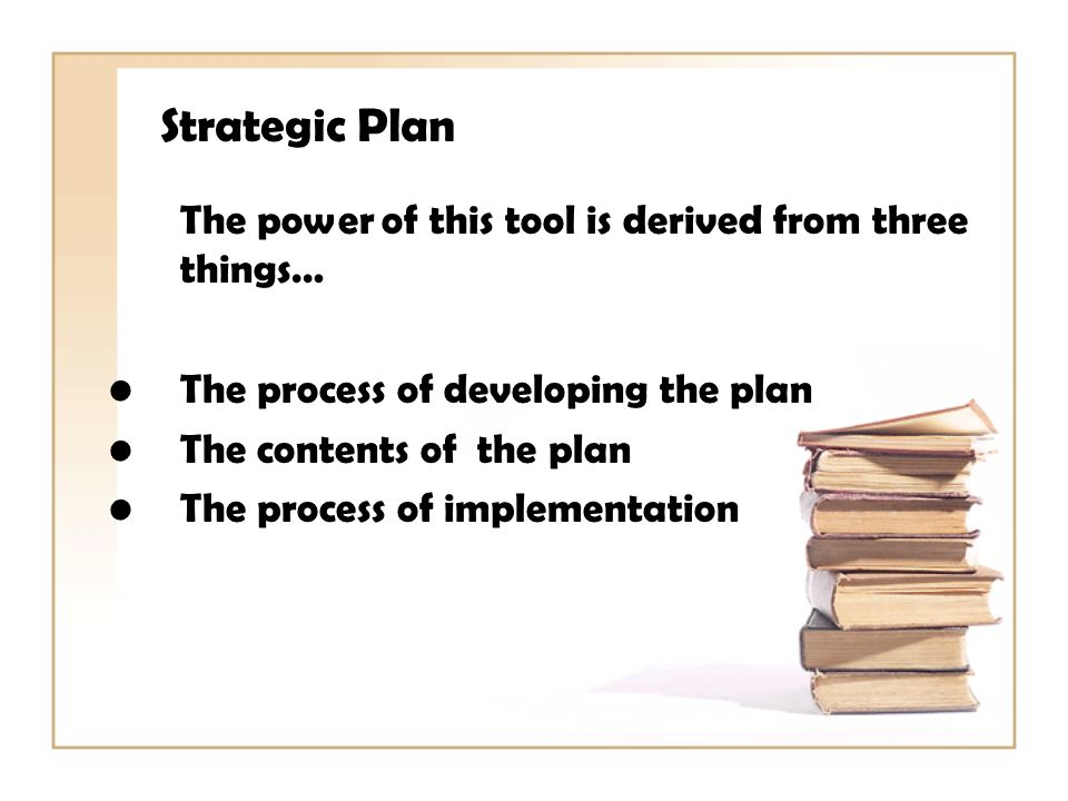 Strategic Plan The power of this tool is derived from three things… The process of developing the plan The contents of the plan The process of implementation