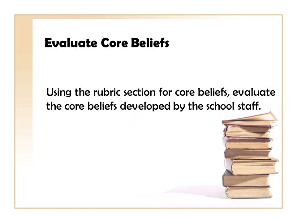 Evaluate Core Beliefs Using the rubric section for core beliefs, evaluate the core beliefs developed by the school staff.