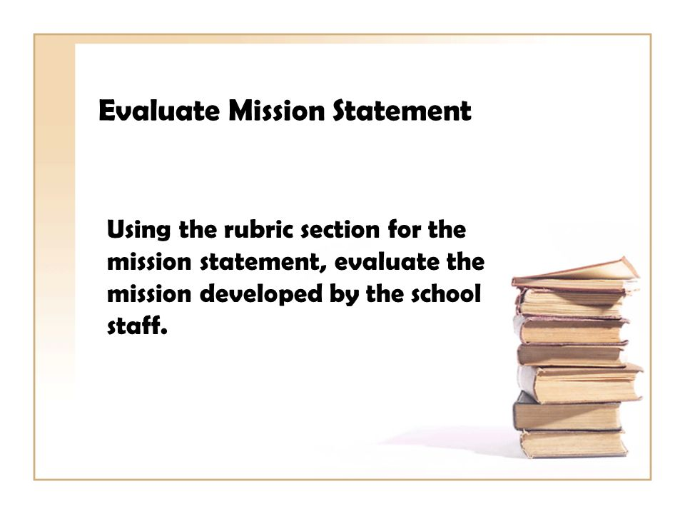 Evaluate Mission Statement Using the rubric section for the mission statement, evaluate the mission developed by the school staff.
