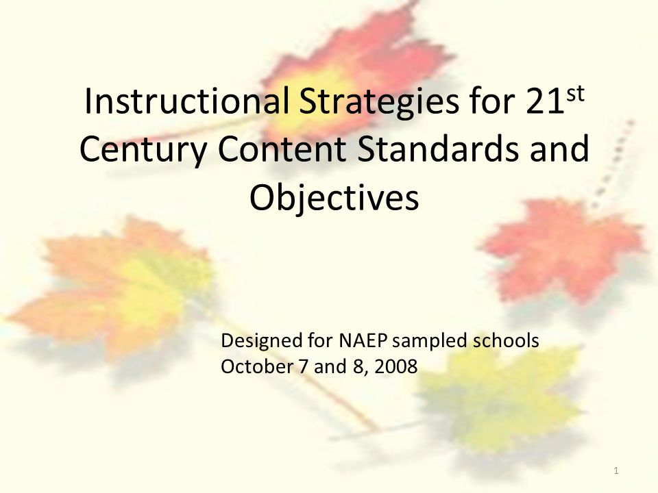 1 Instructional Strategies for 21 st Century Content Standards and Objectives Designed for NAEP sampled schools October 7 and 8, 2008