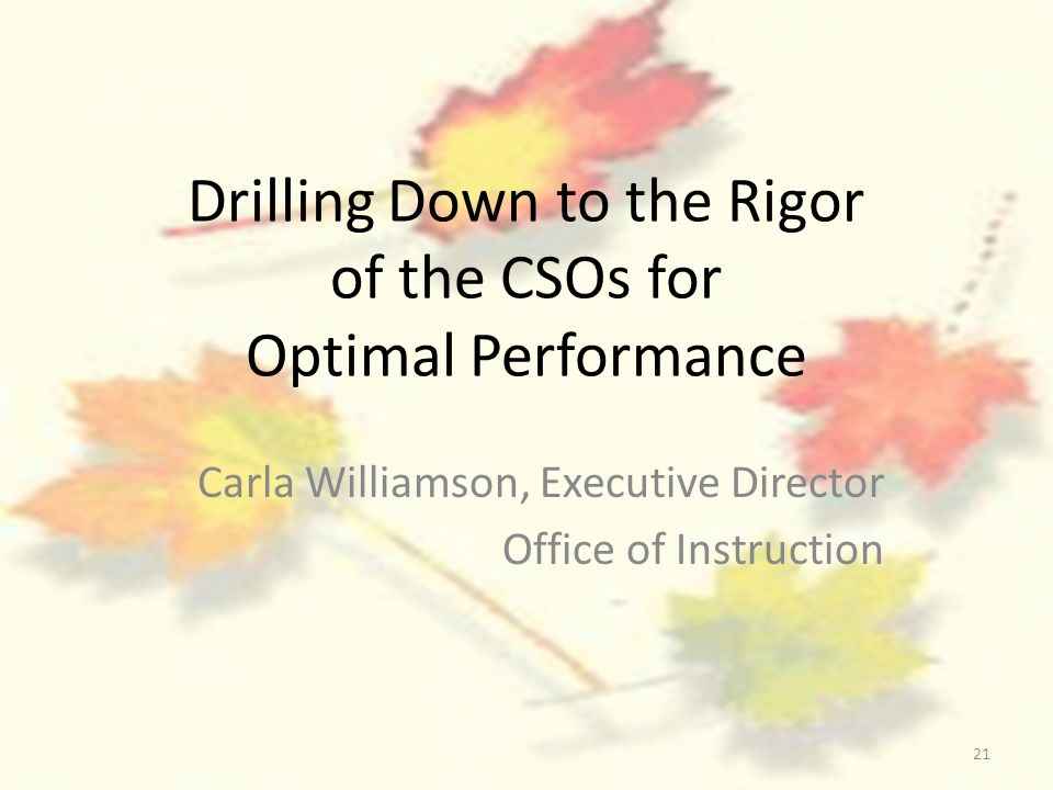 21 Drilling Down to the Rigor of the CSOs for Optimal Performance Carla Williamson, Executive Director Office of Instruction