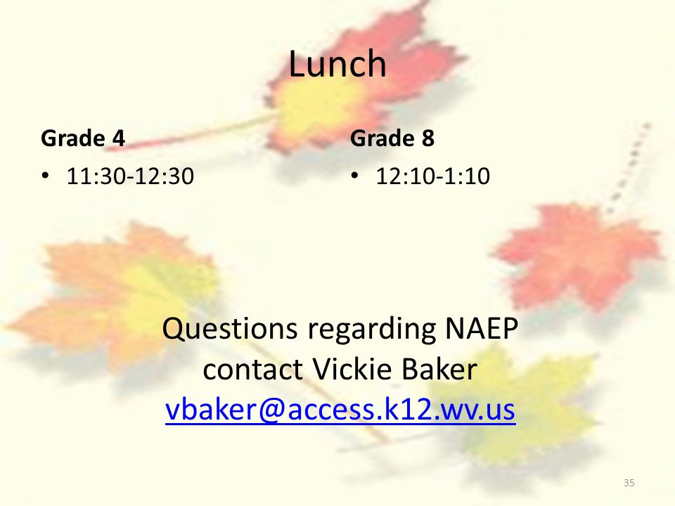 35 Lunch Grade 4 11:30-12:30 Grade 8 12:10-1:10 Questions regarding NAEP contact Vickie Baker vbaker@access.k12.wv.us