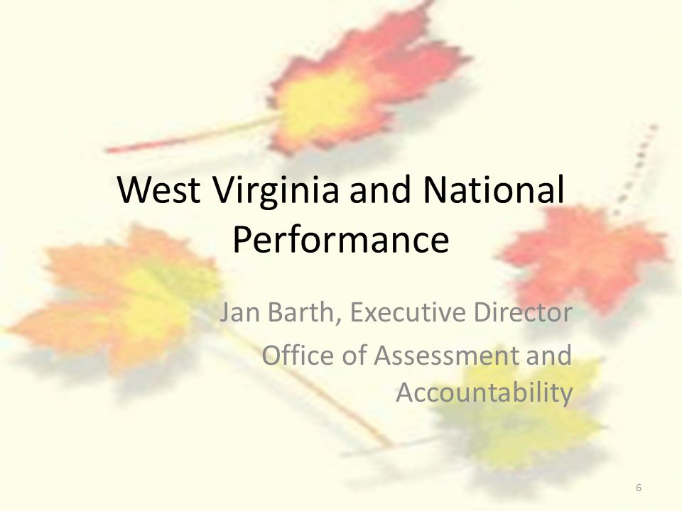 6 West Virginia and National Performance Jan Barth, Executive Director Office of Assessment and Accountability