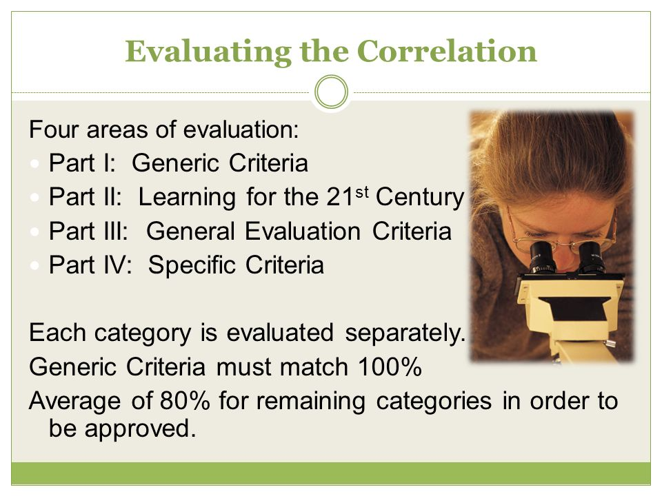Evaluating the Correlation Four areas of evaluation: Part I: Generic Criteria Part II: Learning for the 21 st Century Part III: General Evaluation Criteria Part IV: Specific Criteria Each category is evaluated separately.