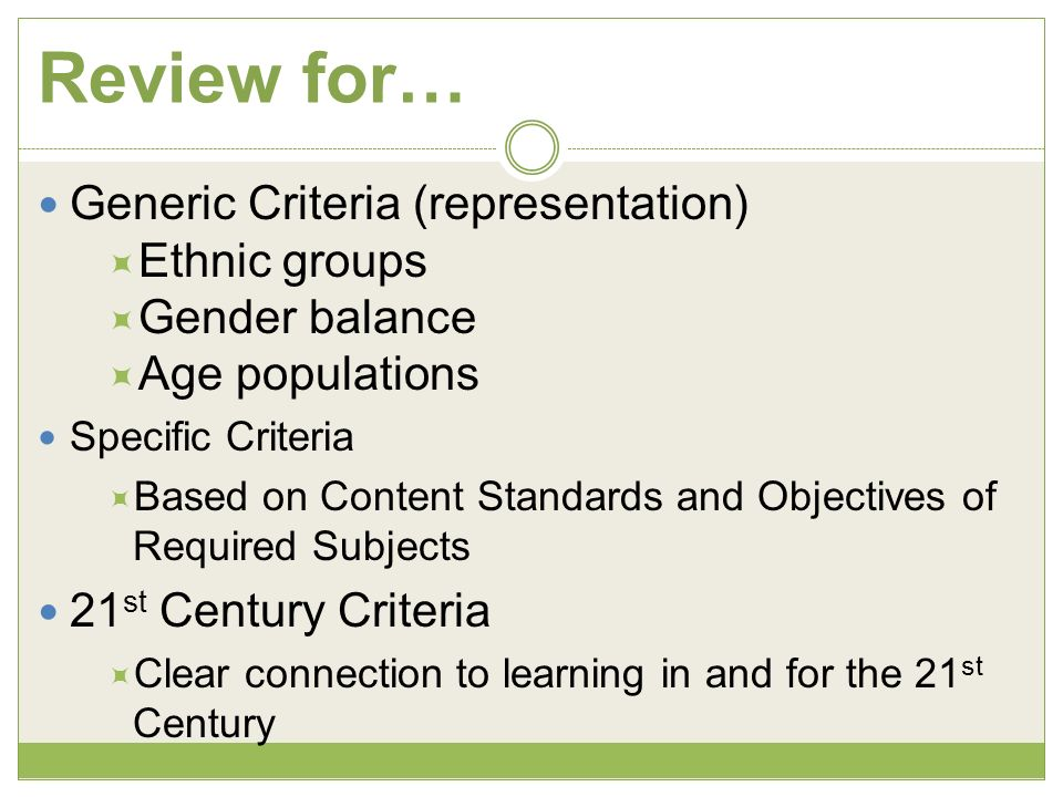 Review for… Generic Criteria (representation) Ethnic groups Gender balance Age populations Specific Criteria Based on Content Standards and Objectives of Required Subjects 21 st Century Criteria Clear connection to learning in and for the 21 st Century