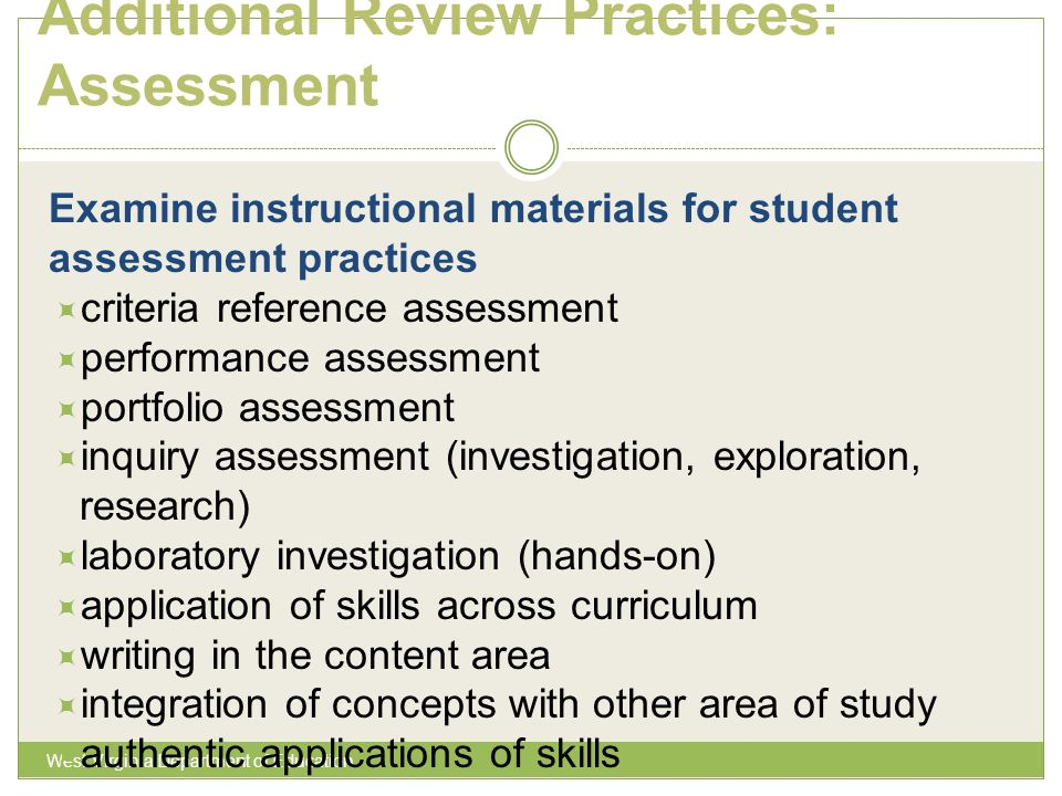 Additional Review Practices: Assessment West Virginia Department of Education Examine instructional materials for student assessment practices criteria reference assessment performance assessment portfolio assessment inquiry assessment (investigation, exploration, research) laboratory investigation (hands-on) application of skills across curriculum writing in the content area integration of concepts with other area of study authentic applications of skills