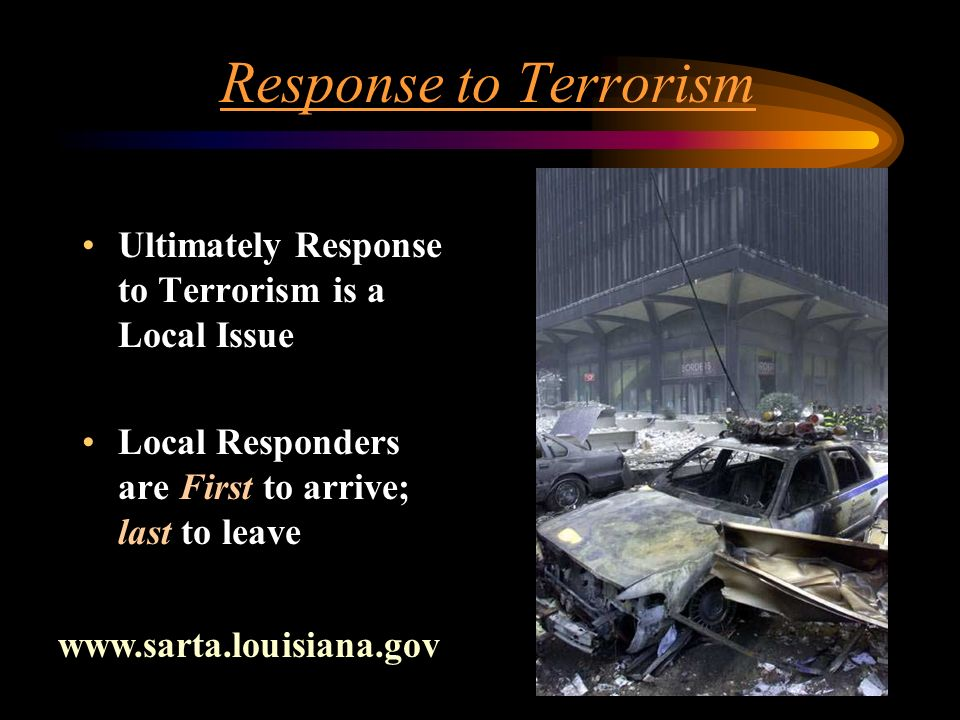 Response to Terrorism Ultimately Response to Terrorism is a Local Issue Local Responders are First to arrive; last to leave www.sarta.louisiana.gov