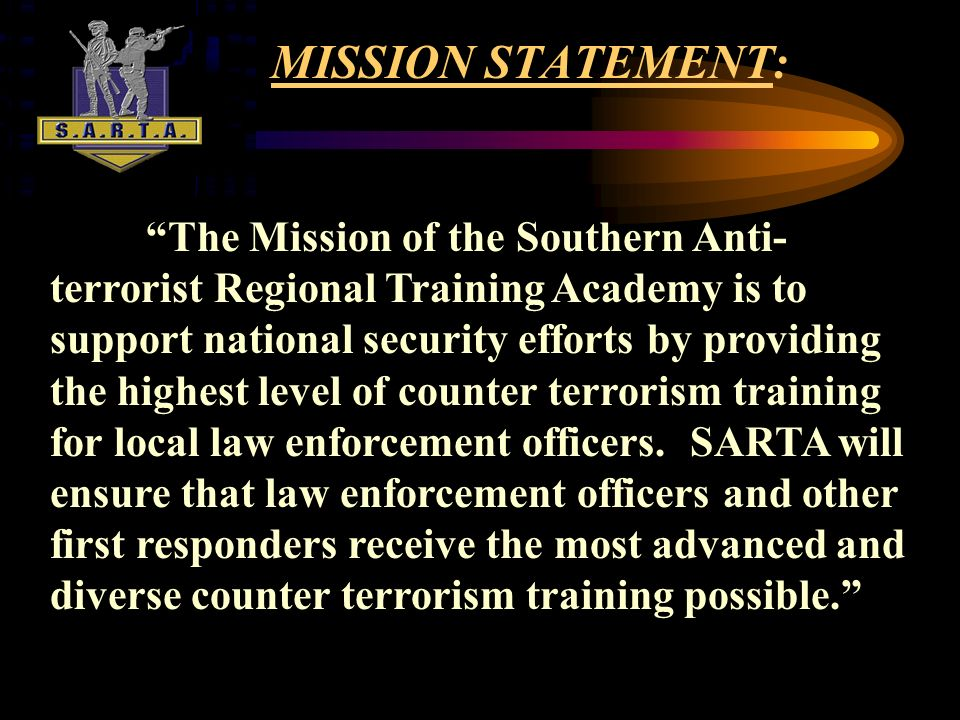MISSION STATEMENT: The Mission of the Southern Anti- terrorist Regional Training Academy is to support national security efforts by providing the highest level of counter terrorism training for local law enforcement officers.