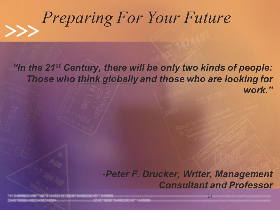 24 Preparing For Your Future In the 21 st Century, there will be only two kinds of people: Those who think globally and those who are looking for work.