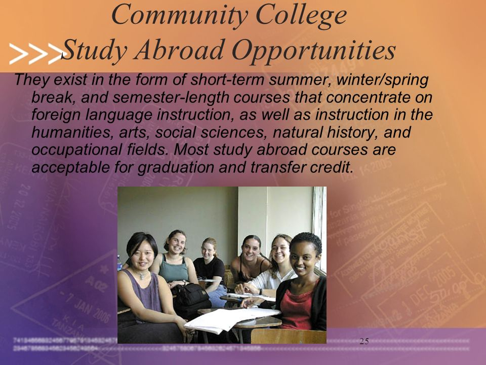 25 Community College Study Abroad Opportunities They exist in the form of short-term summer, winter/spring break, and semester-length courses that concentrate on foreign language instruction, as well as instruction in the humanities, arts, social sciences, natural history, and occupational fields.
