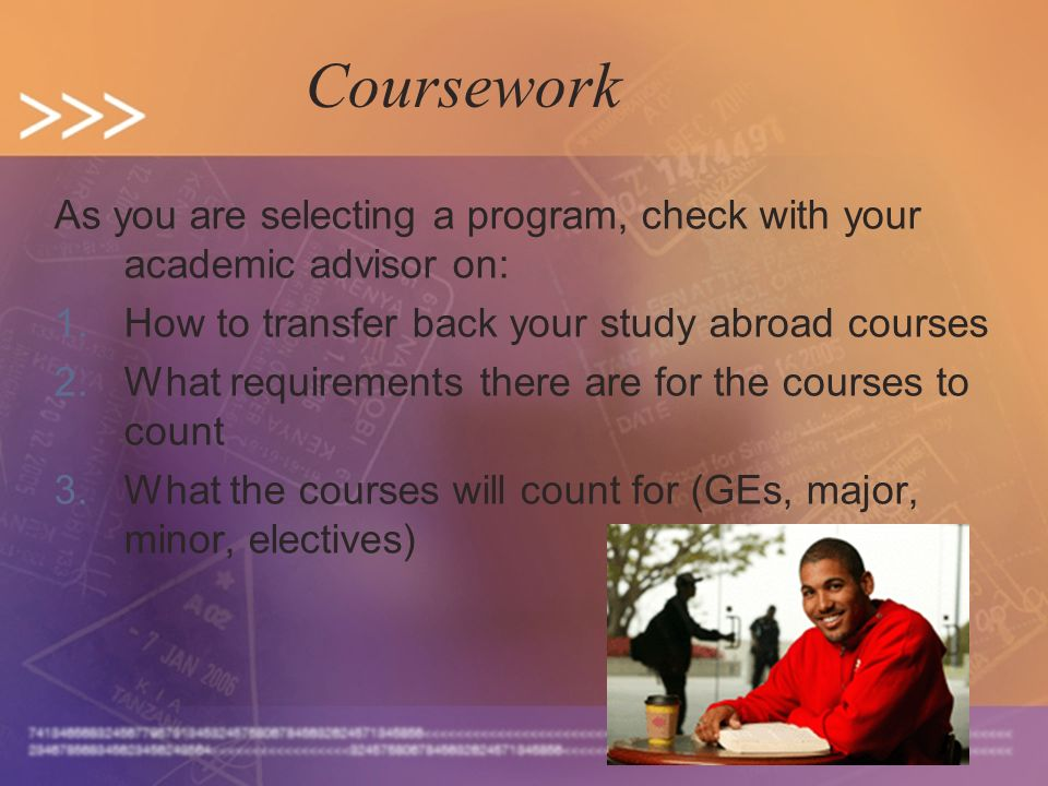 As you are selecting a program, check with your academic advisor on: 1.How to transfer back your study abroad courses 2.What requirements there are for the courses to count 3.What the courses will count for (GEs, major, minor, electives) Coursework
