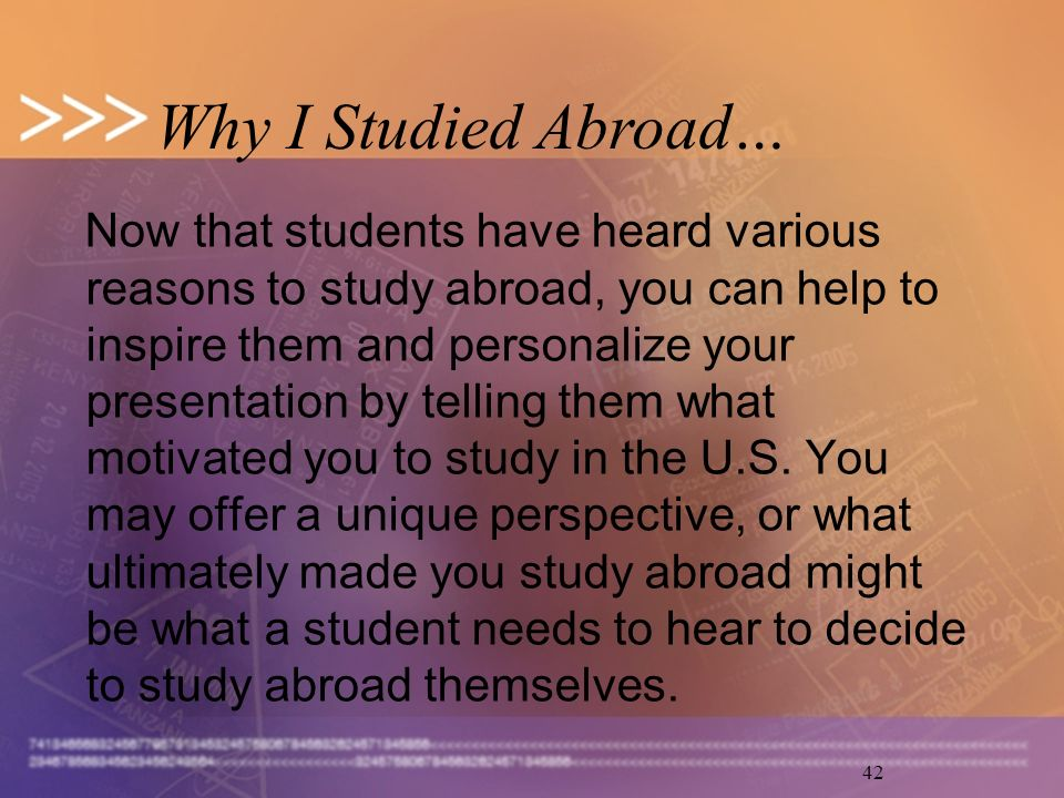 42 Now that students have heard various reasons to study abroad, you can help to inspire them and personalize your presentation by telling them what motivated you to study in the U.S.
