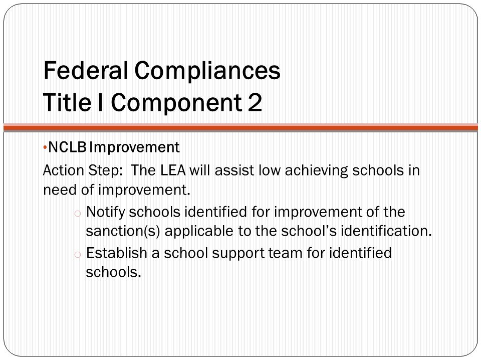 Federal Compliances Title I Component 2 NCLB Improvement Action Step: The LEA will assist low achieving schools in need of improvement.