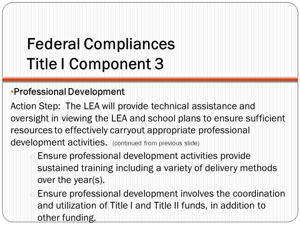 Federal Compliances Title I Component 3 Professional Development Action Step: The LEA will provide technical assistance and oversight in viewing the LEA and school plans to ensure sufficient resources to effectively carryout appropriate professional development activities.