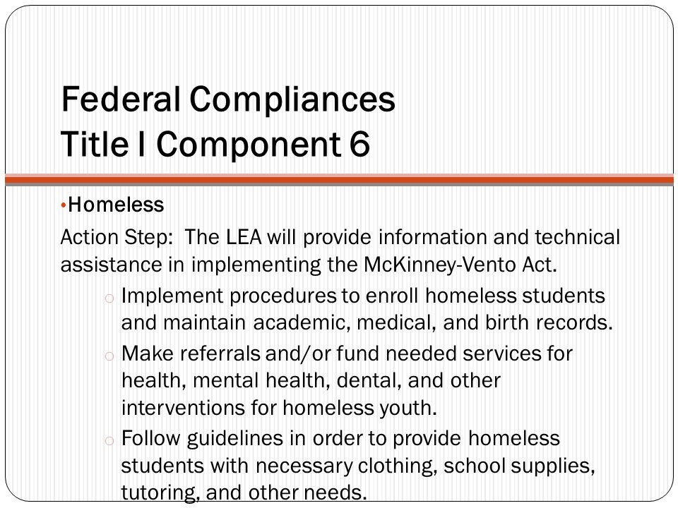 Federal Compliances Title I Component 6 Homeless Action Step: The LEA will provide information and technical assistance in implementing the McKinney-Vento Act.