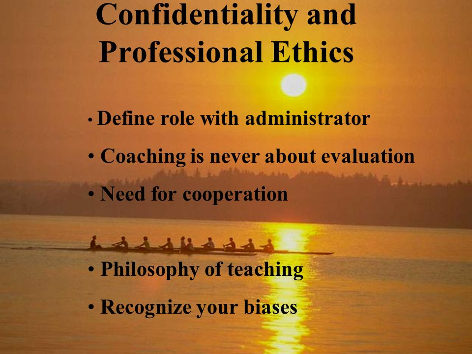 Confidentiality and Professional Ethics Define role with administrator Coaching is never about evaluation Need for cooperation Philosophy of teaching Recognize your biases