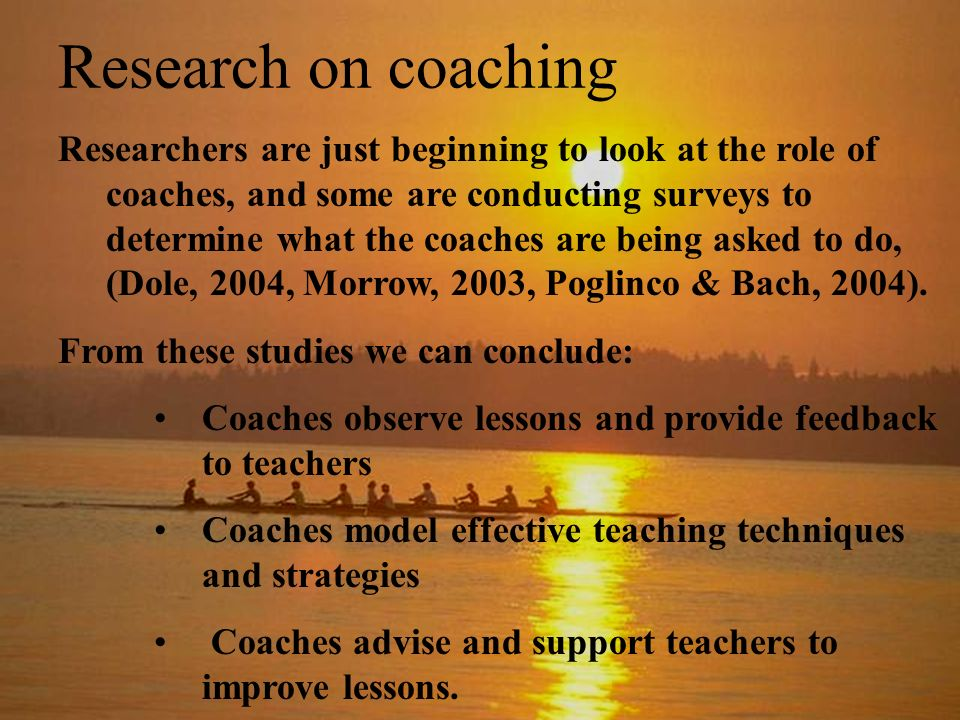 Research on coaching Researchers are just beginning to look at the role of coaches, and some are conducting surveys to determine what the coaches are being asked to do, (Dole, 2004, Morrow, 2003, Poglinco & Bach, 2004).
