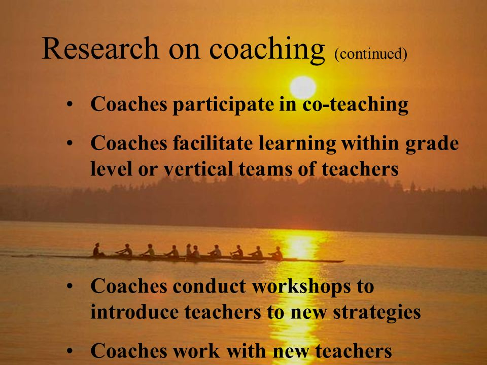 Research on coaching (continued) Coaches participate in co-teaching Coaches facilitate learning within grade level or vertical teams of teachers Coaches conduct workshops to introduce teachers to new strategies Coaches work with new teachers