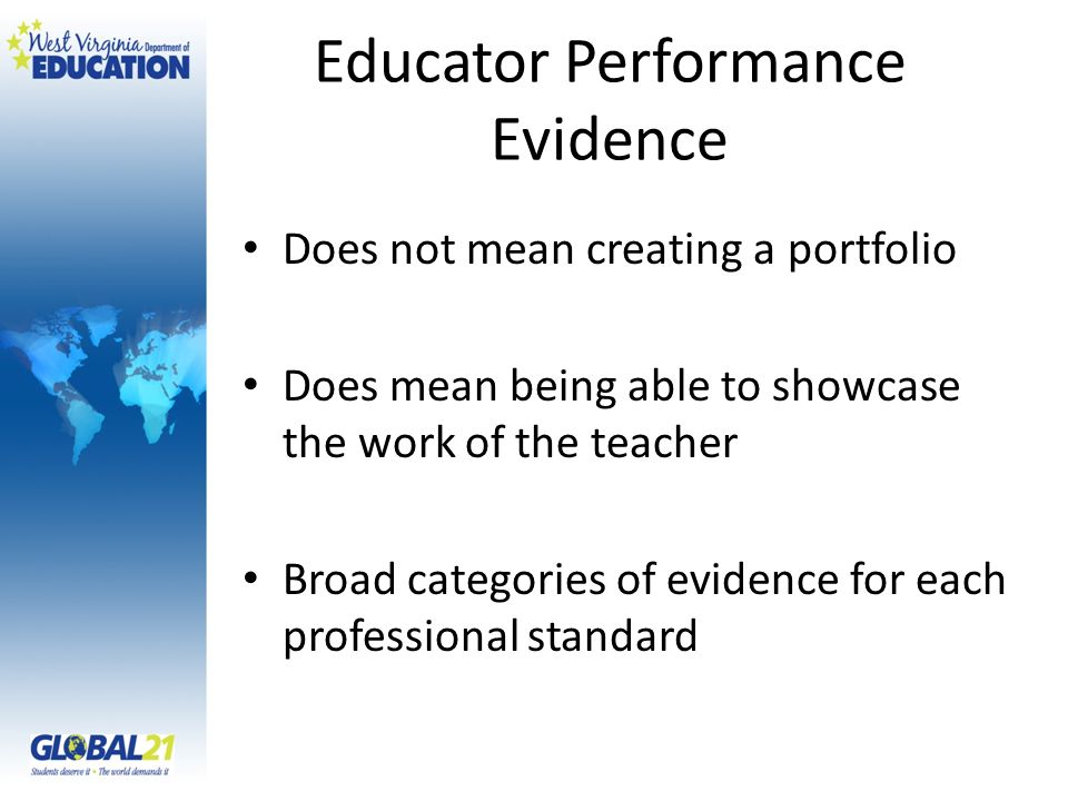 Educator Performance Evidence Does not mean creating a portfolio Does mean being able to showcase the work of the teacher Broad categories of evidence for each professional standard