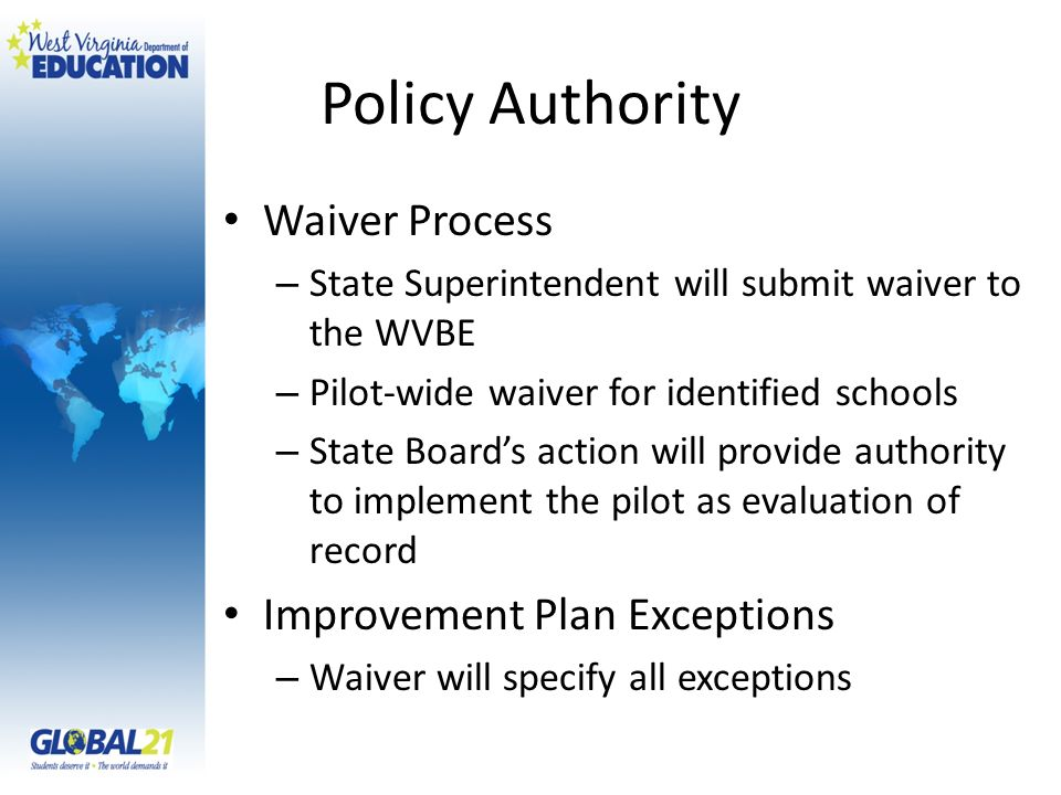 Policy Authority Waiver Process – State Superintendent will submit waiver to the WVBE – Pilot-wide waiver for identified schools – State Boards action will provide authority to implement the pilot as evaluation of record Improvement Plan Exceptions – Waiver will specify all exceptions