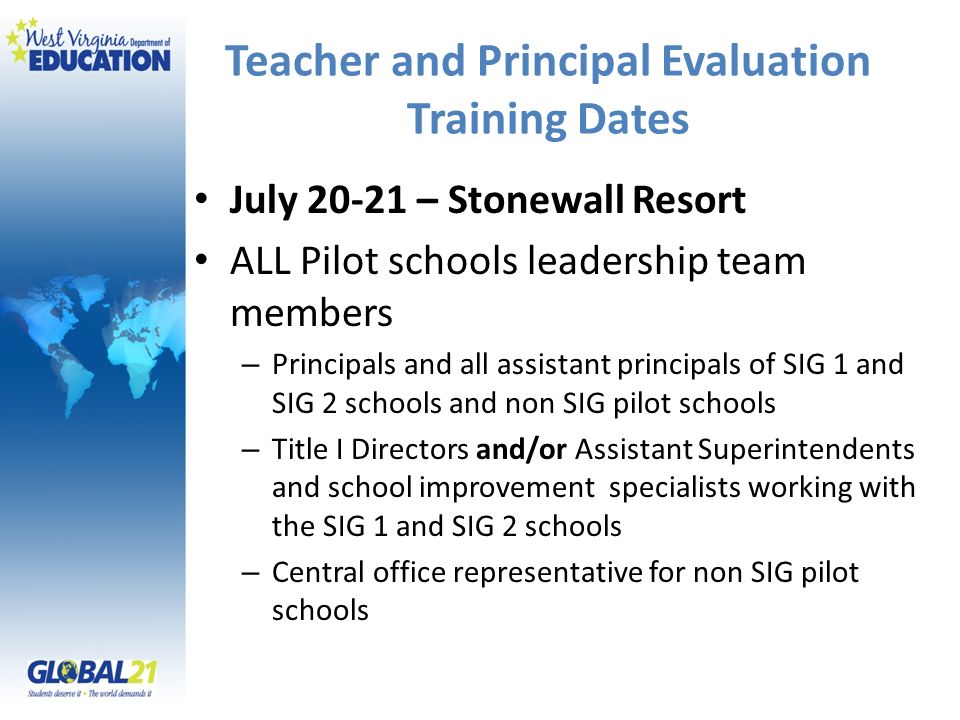 Teacher and Principal Evaluation Training Dates July 20-21 – Stonewall Resort ALL Pilot schools leadership team members – Principals and all assistant principals of SIG 1 and SIG 2 schools and non SIG pilot schools – Title I Directors and/or Assistant Superintendents and school improvement specialists working with the SIG 1 and SIG 2 schools – Central office representative for non SIG pilot schools