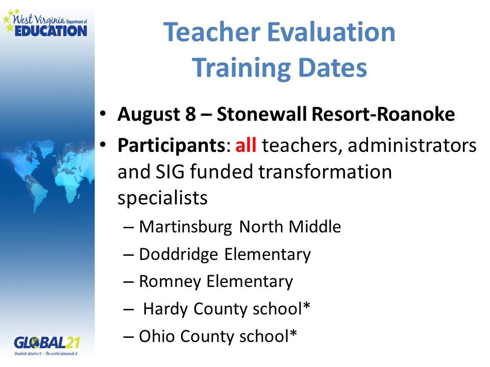 Teacher Evaluation Training Dates August 8 – Stonewall Resort-Roanoke Participants: all teachers, administrators and SIG funded transformation specialists – Martinsburg North Middle – Doddridge Elementary – Romney Elementary – Hardy County school* – Ohio County school*
