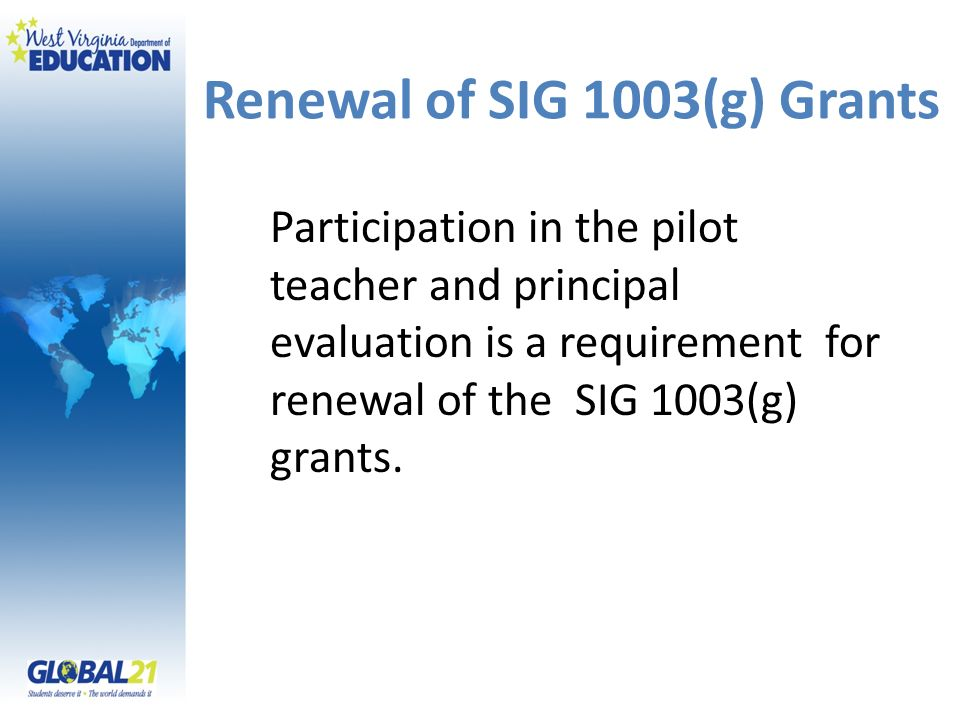 Renewal of SIG 1003(g) Grants Participation in the pilot teacher and principal evaluation is a requirement for renewal of the SIG 1003(g) grants.